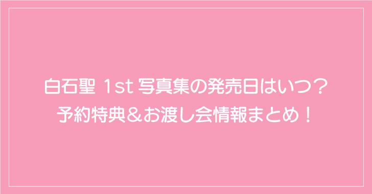 白石聖 1st写真集の発売日はいつ?予約特典&お渡し会情報まとめ!