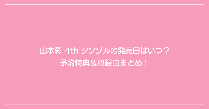 山本彩 4thシングルの発売日はいつ?予約特典&収録曲まとめ!