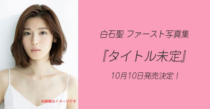 白石聖 1st写真集『タイトル未定』10月10日発売!