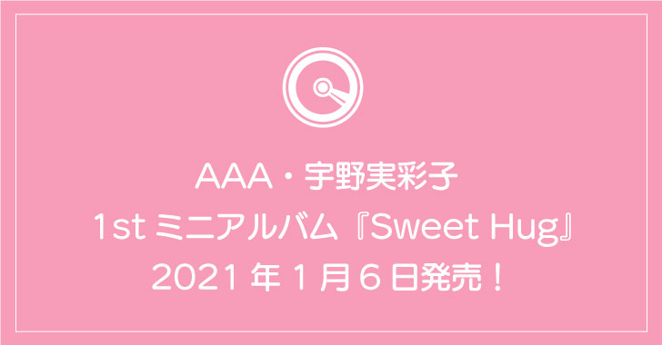 AAA・宇野実彩子 1stミニアルバム『Sweet Hug』1月6日発売!