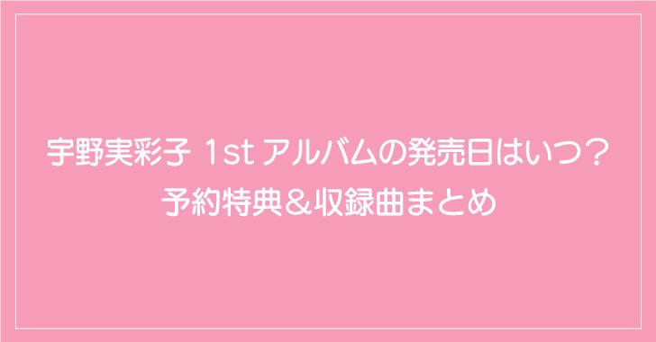 宇野実彩子 1stアルバムの発売日はいつ?予約特典&収録曲まとめ