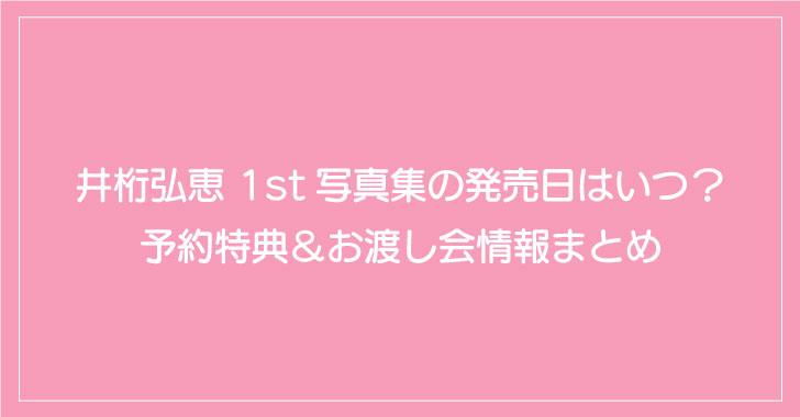 井桁弘恵 1st写真集の発売日はいつ?予約特典&お渡し会情報まとめ