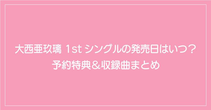大西亜玖璃 1stシングルの発売日はいつ?予約特典&収録曲まとめ