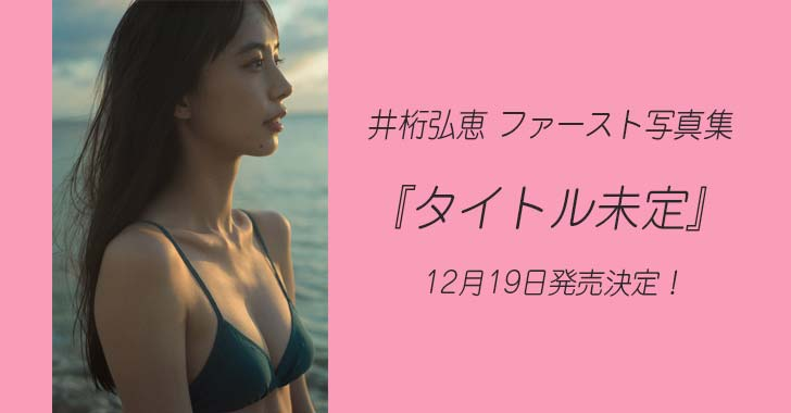 井桁弘恵 1st写真集『タイトル未定』12月19日発売!