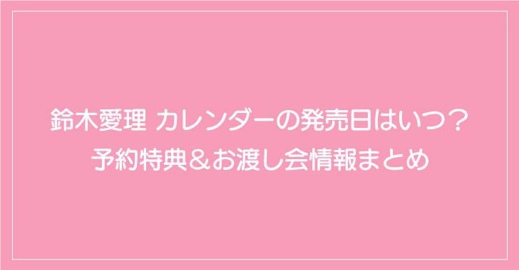 鈴木愛理 カレンダーの発売日はいつ?予約特典&お渡し会情報まとめ