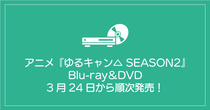 アニメ『ゆるキャン△ SEASON2』Blu-ray&DVDが3月24日から順次発売!