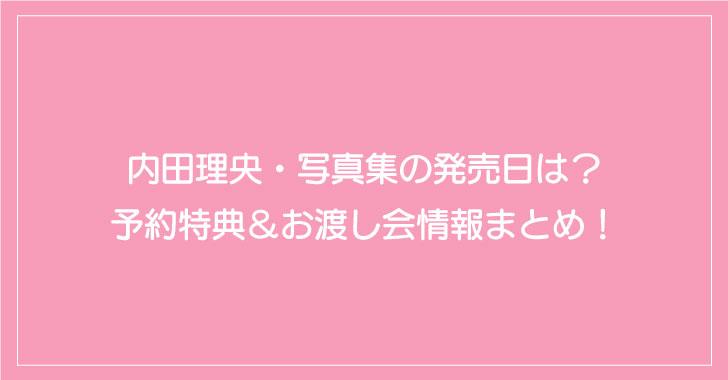 内田理央・写真集の発売日は?予約特典&イベント情報まとめ