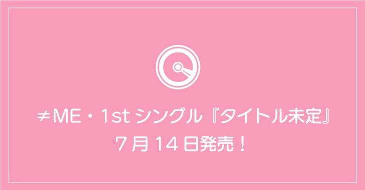 ≠ME・1stシングル『タイトル未定』7月14日発売!