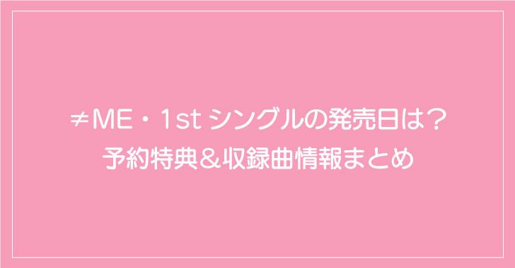 ≠ME・1stシングルの発売日は?予約特典&収録曲情報まとめ