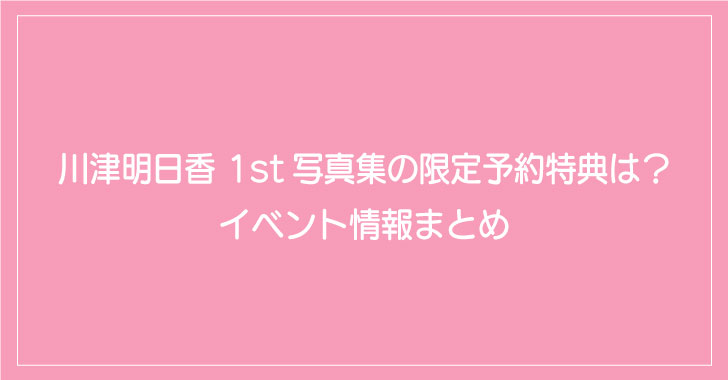 川津明日香 1st写真集の限定予約特典は?イベント情報まとめ