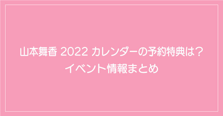 山本舞香 2022 カレンダーの予約特典は?イベント情報まとめ