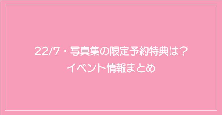 22/7・写真集の限定予約特典は?イベント情報まとめ